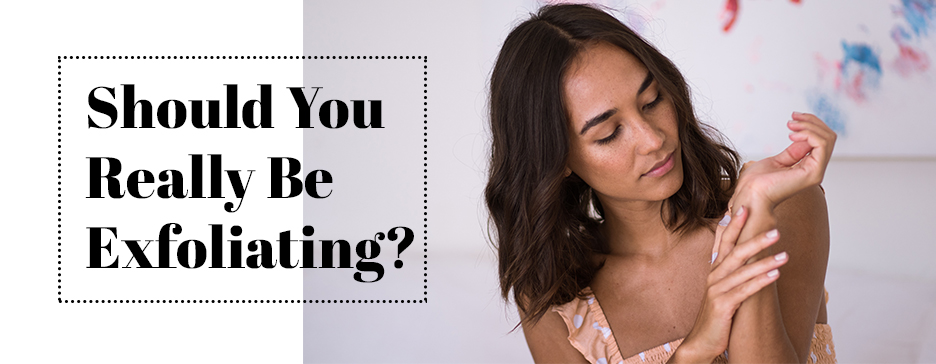 Should You Really Be Exfoliating?