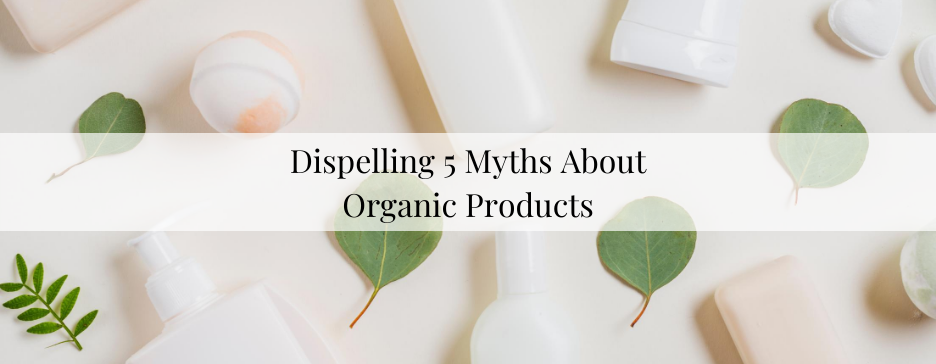 Dispelling 5 Myths About Organic Products