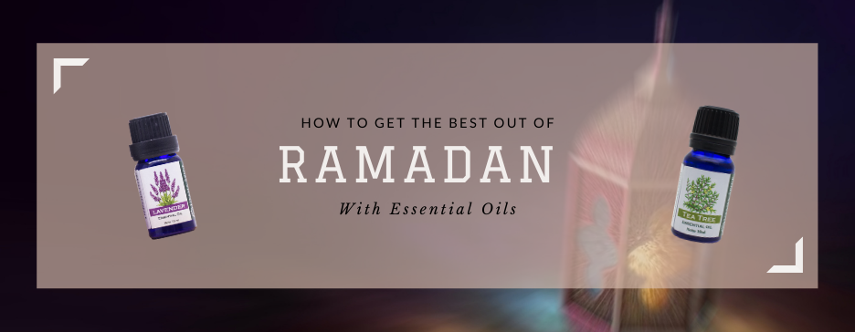 How To Get The Best Out Of Ramadan With Essential Oils