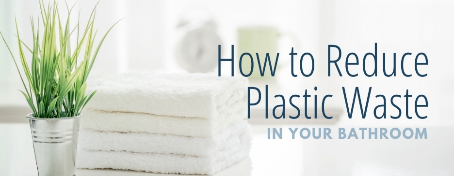How to Reduce Plastic Waste in Your Bathroom